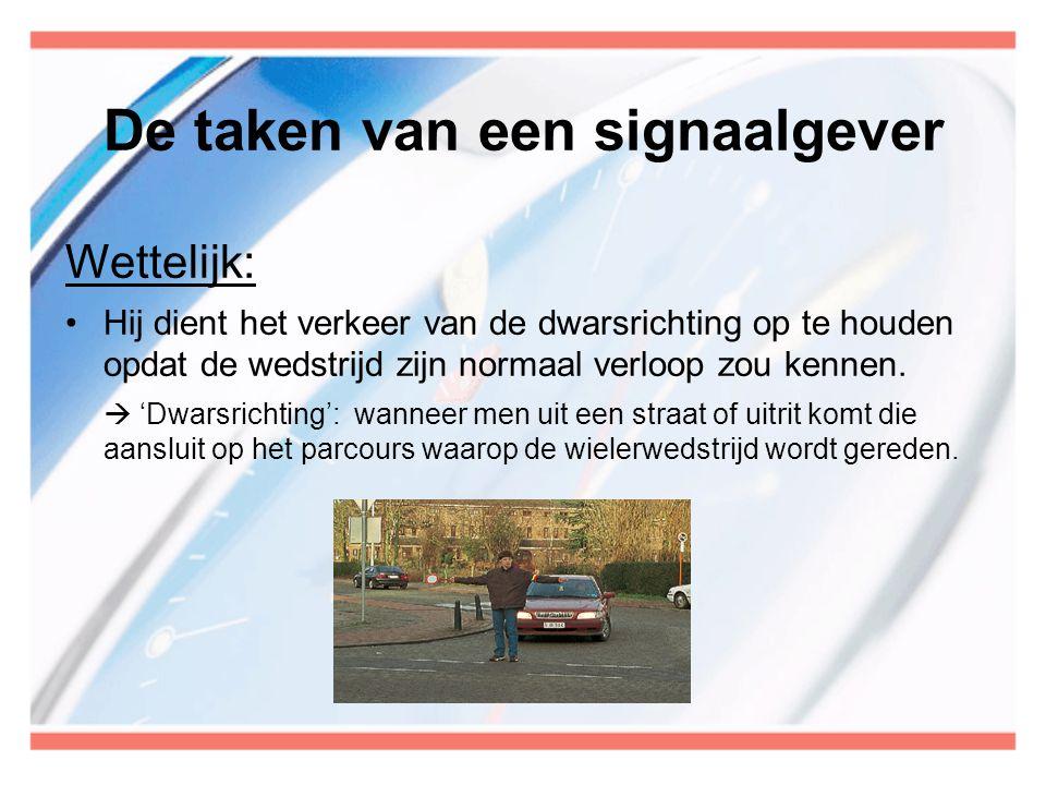 De taken van een signaalgever Wettelijk: •Hij dient het verkeer van de dwarsrichting op te houden opdat de wedstrijd zijn normaal verloop zou kennen.