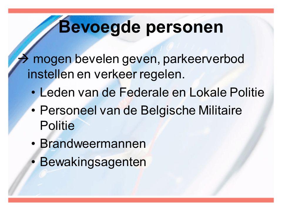 Bevoegde personen  mogen bevelen geven, parkeerverbod instellen en verkeer regelen. •Leden van de Federale en Lokale Politie •Personeel van de Belgis