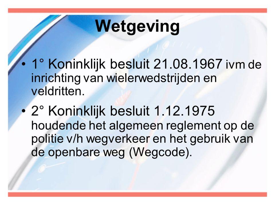Wetgeving •1° Koninklijk besluit 21.08.1967 ivm de inrichting van wielerwedstrijden en veldritten. •2° Koninklijk besluit 1.12.1975 houdende het algem