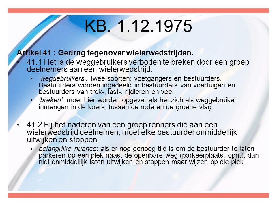 KB. 1.12.1975 Artikel 41 : Gedrag tegenover wielerwedstrijden. •41.1 Het is de weggebruikers verboden te breken door een groep deelnemers aan een wiel