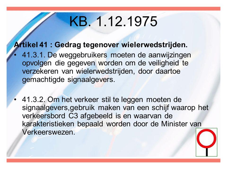 KB. 1.12.1975 Artikel 41 : Gedrag tegenover wielerwedstrijden. •41.3.1. De weggebruikers moeten de aanwijzingen opvolgen die gegeven worden om de veil