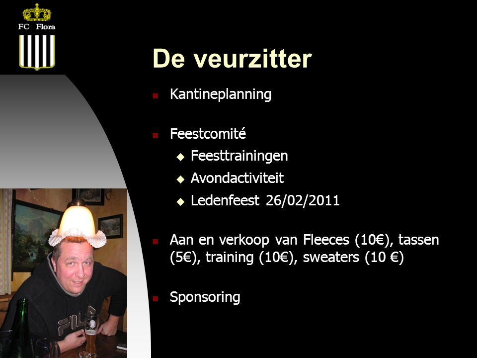 04-09-09 De veurzitter  Kantineplanning  Feestcomité  Feesttrainingen  Avondactiviteit  Ledenfeest 26/02/2011  Aan en verkoop van Fleeces (10€), tassen (5€), training (10€), sweaters (10 €)  Sponsoring
