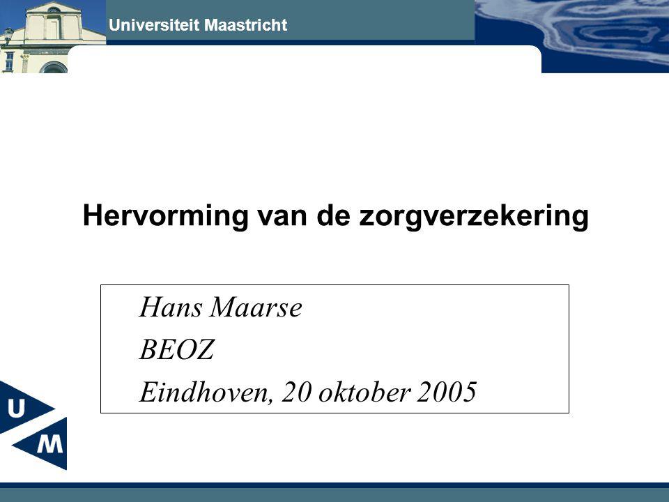 Universiteit Maastricht Hervorming van de zorgverzekering Hans Maarse BEOZ Eindhoven, 20 oktober 2005