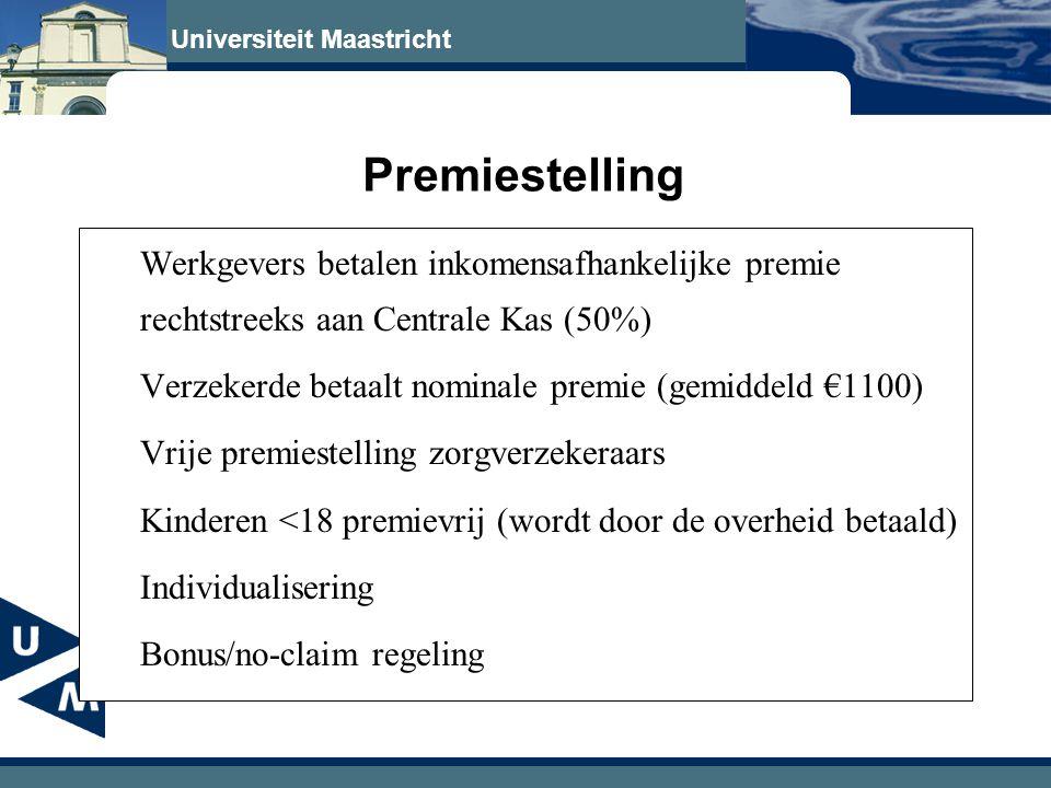 Universiteit Maastricht Premiestelling Werkgevers betalen inkomensafhankelijke premie rechtstreeks aan Centrale Kas (50%) Verzekerde betaalt nominale premie (gemiddeld €1100) Vrije premiestelling zorgverzekeraars Kinderen <18 premievrij (wordt door de overheid betaald) Individualisering Bonus/no-claim regeling -------------------- •Zorgtoeslag met oog op inkomenssolidariteit