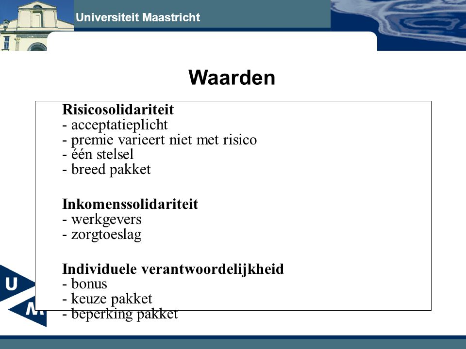 Universiteit Maastricht Waarden Risicosolidariteit - acceptatieplicht - premie varieert niet met risico - één stelsel - breed pakket Inkomenssolidariteit - werkgevers - zorgtoeslag Individuele verantwoordelijkheid - bonus - keuze pakket - beperking pakket