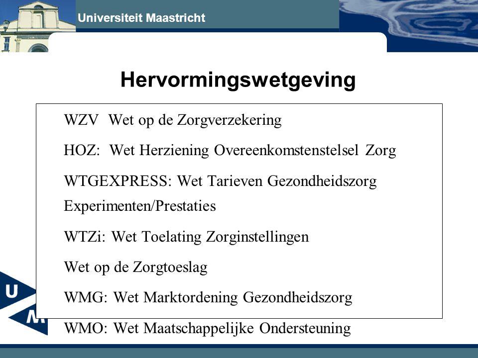 Universiteit Maastricht Hervormingswetgeving WZV Wet op de Zorgverzekering HOZ: Wet Herziening Overeenkomstenstelsel Zorg WTGEXPRESS: Wet Tarieven Gezondheidszorg Experimenten/Prestaties WTZi: Wet Toelating Zorginstellingen Wet op de Zorgtoeslag WMG: Wet Marktordening Gezondheidszorg WMO: Wet Maatschappelijke Ondersteuning