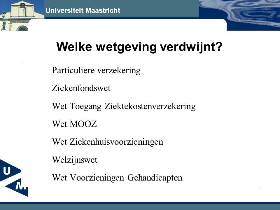 Universiteit Maastricht Welke wetgeving verdwijnt? Particuliere verzekering Ziekenfondswet Wet Toegang Ziektekostenverzekering Wet MOOZ Wet Ziekenhuis