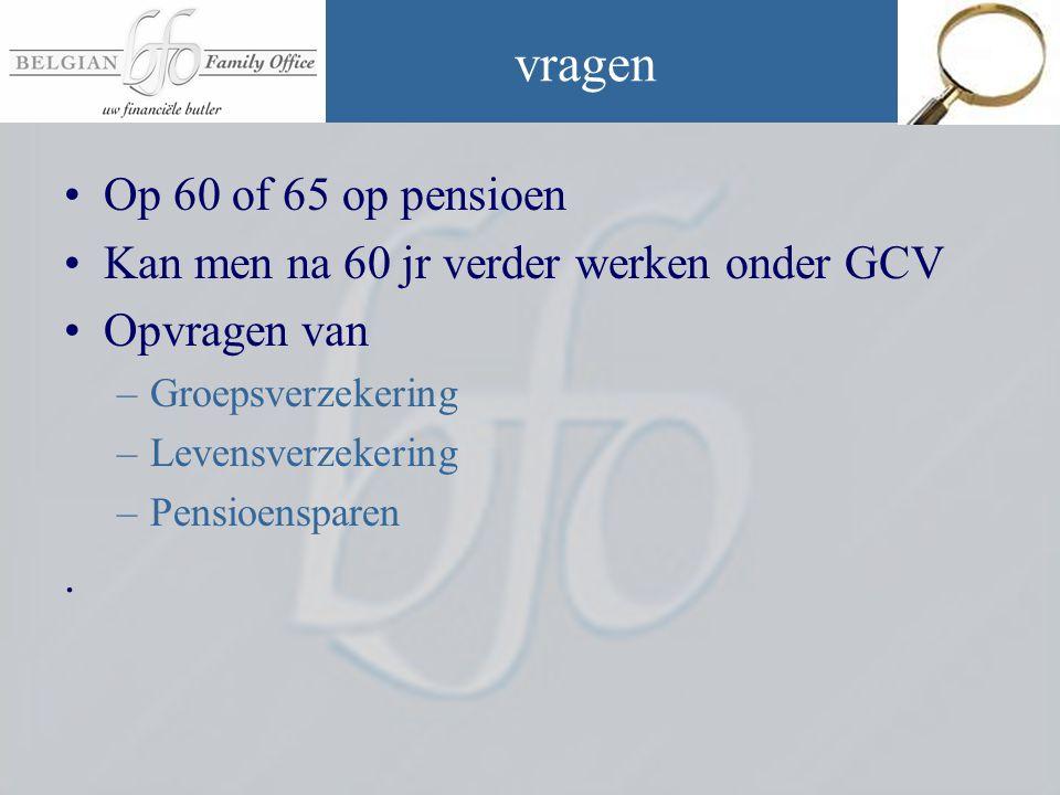 vragen •Op 60 of 65 op pensioen •Kan men na 60 jr verder werken onder GCV •Opvragen van –Groepsverzekering –Levensverzekering –Pensioensparen.