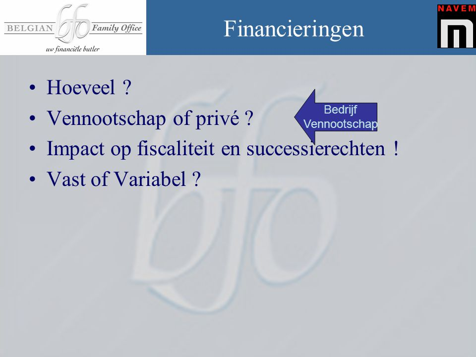 Financieringen •Hoeveel ? •Vennootschap of privé ? •Impact op fiscaliteit en successierechten ! •Vast of Variabel ? Bedrijf Vennootschap