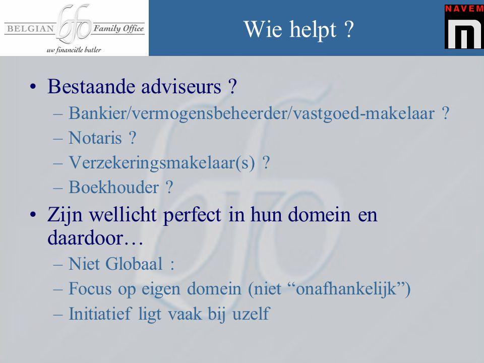 Wie helpt ? •Bestaande adviseurs ? –Bankier/vermogensbeheerder/vastgoed-makelaar ? –Notaris ? –Verzekeringsmakelaar(s) ? –Boekhouder ? •Zijn wellicht