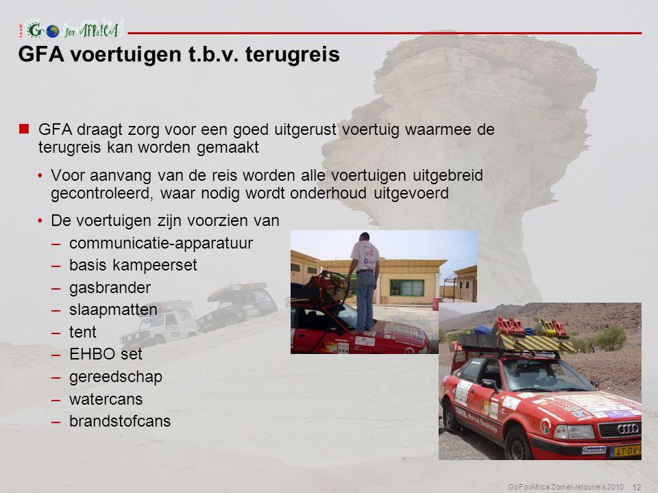 12 GoForAfrica Zomer-retourreis 2010  GFA draagt zorg voor een goed uitgerust voertuig waarmee de terugreis kan worden gemaakt •Voor aanvang van de reis worden alle voertuigen uitgebreid gecontroleerd, waar nodig wordt onderhoud uitgevoerd •De voertuigen zijn voorzien van –communicatie-apparatuur –basis kampeerset –gasbrander –slaapmatten –tent –EHBO set –gereedschap –watercans –brandstofcans GFA voertuigen t.b.v.