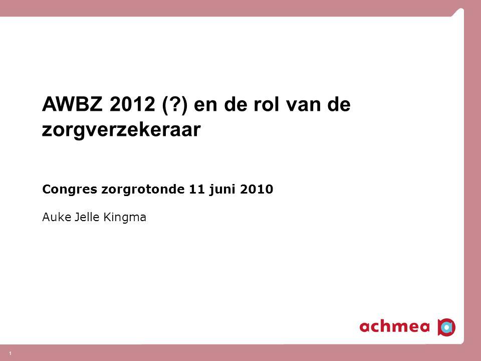 1 AWBZ 2012 ( ) en de rol van de zorgverzekeraar Congres zorgrotonde 11 juni 2010 Auke Jelle Kingma