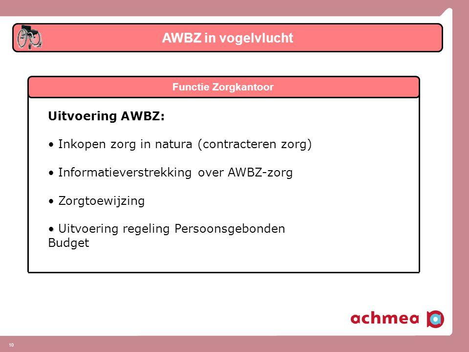 10 AWBZ in vogelvlucht Functie Zorgkantoor Uitvoering AWBZ: • • Inkopen zorg in natura (contracteren zorg) • • Informatieverstrekking over AWBZ-zorg • • Zorgtoewijzing • • Uitvoering regeling Persoonsgebonden Budget