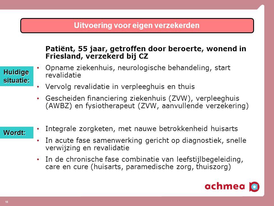 18 Patiënt, 55 jaar, getroffen door beroerte, wonend in Friesland, verzekerd bij CZ • Opname ziekenhuis, neurologische behandeling, start revalidatie • Vervolg revalidatie in verpleeghuis en thuis • Gescheiden financiering ziekenhuis (ZVW), verpleeghuis (AWBZ) en fysiotherapeut (ZVW, aanvullende verzekering) • Integrale zorgketen, met nauwe betrokkenheid huisarts • In acute fase samenwerking gericht op diagnostiek, snelle verwijzing en revalidatie • In de chronische fase combinatie van leefstijlbegeleiding, care en cure (huisarts, paramedische zorg, thuiszorg) Uitvoering voor eigen verzekerden Huidige situatie: Wordt: