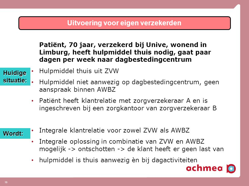 19 Patiënt, 70 jaar, verzekerd bij Unive, wonend in Limburg, heeft hulpmiddel thuis nodig, gaat paar dagen per week naar dagbestedingcentrum • Hulpmiddel thuis uit ZVW • Hulpmiddel niet aanwezig op dagbestedingcentrum, geen aanspraak binnen AWBZ • Patiënt heeft klantrelatie met zorgverzekeraar A en is ingeschreven bij een zorgkantoor van zorgverzekeraar B • Integrale klantrelatie voor zowel ZVW als AWBZ • Integrale oplossing in combinatie van ZVW en AWBZ mogelijk -> ontschotten -> de klant heeft er geen last van • hulpmiddel is thuis aanwezig èn bij dagactiviteiten Uitvoering voor eigen verzekerden Huidige situatie: Wordt:
