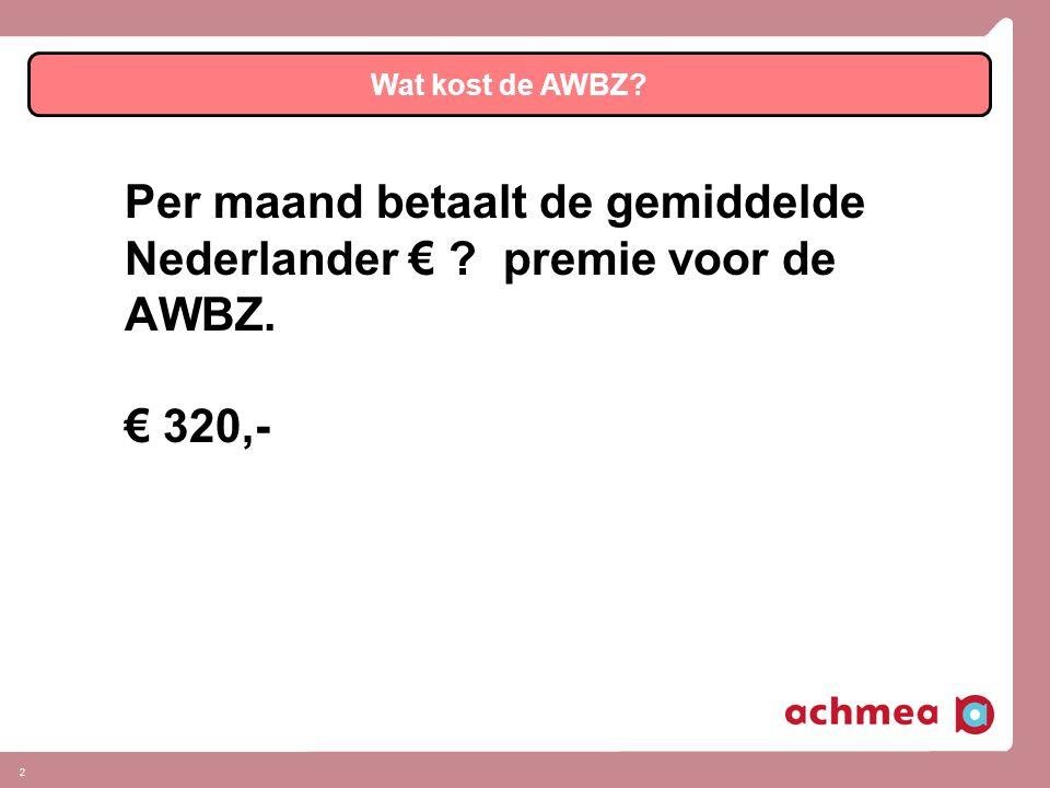 2 Wat kost de AWBZ Per maand betaalt de gemiddelde Nederlander € premie voor de AWBZ. € 320,-