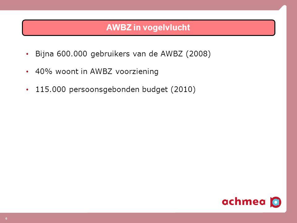 6 • Bijna 600.000 gebruikers van de AWBZ (2008) • 40% woont in AWBZ voorziening • 115.000 persoonsgebonden budget (2010) AWBZ in vogelvlucht