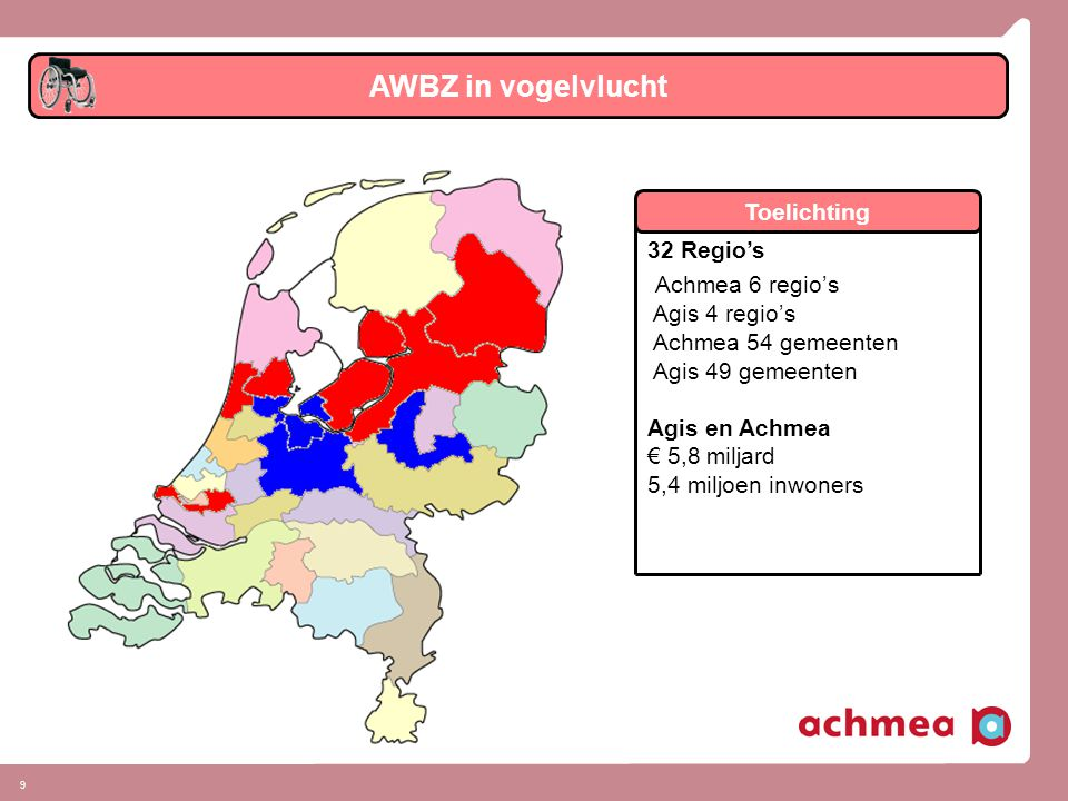 9 AWBZ in vogelvlucht 32 Regio's Achmea 6 regio's Agis 4 regio's Achmea 54 gemeenten Agis 49 gemeenten Agis en Achmea € 5,8 miljard 5,4 miljoen inwoners Toelichting