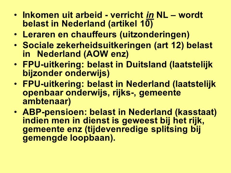 •Inkomen uit arbeid - verricht in NL – wordt belast in Nederland (artikel 10) •Leraren en chauffeurs (uitzonderingen) •Sociale zekerheidsuitkeringen (art 12) belast in Nederland (AOW enz) •FPU-uitkering: belast in Duitsland (laatstelijk bijzonder onderwijs) •FPU-uitkering: belast in Nederland (laatstelijk openbaar onderwijs, rijks-, gemeente ambtenaar) •ABP-pensioen: belast in Nederland (kasstaat) indien men in dienst is geweest bij het rijk, gemeente enz (tijdevenredige splitsing bij gemengde loopbaan).
