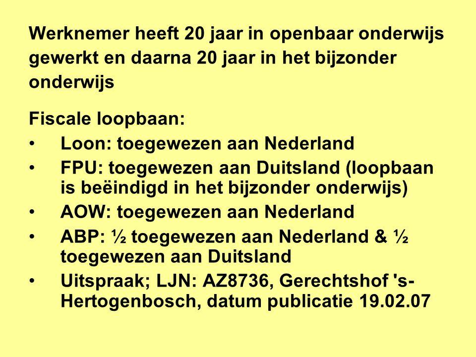 Werknemer heeft 20 jaar in openbaar onderwijs gewerkt en daarna 20 jaar in het bijzonder onderwijs Fiscale loopbaan: •Loon: toegewezen aan Nederland •FPU: toegewezen aan Duitsland (loopbaan is beëindigd in het bijzonder onderwijs) •AOW: toegewezen aan Nederland •ABP: ½ toegewezen aan Nederland & ½ toegewezen aan Duitsland •Uitspraak; LJN: AZ8736, Gerechtshof s- Hertogenbosch, datum publicatie 19.02.07