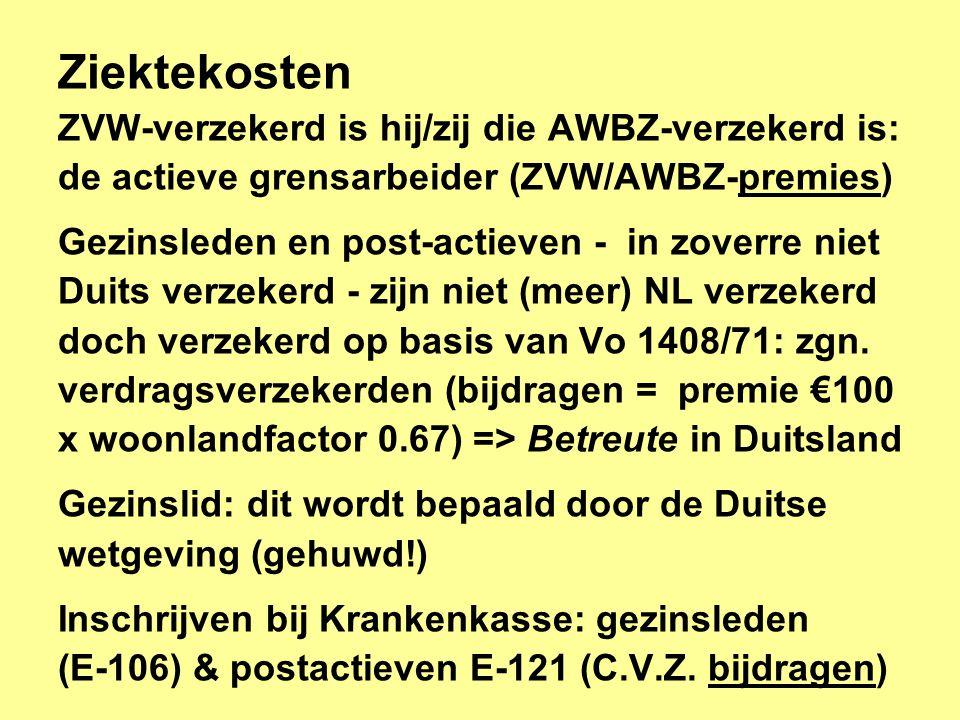 Ziektekosten ZVW-verzekerd is hij/zij die AWBZ-verzekerd is: de actieve grensarbeider (ZVW/AWBZ-premies) Gezinsleden en post-actieven - in zoverre niet Duits verzekerd - zijn niet (meer) NL verzekerd doch verzekerd op basis van Vo 1408/71: zgn.