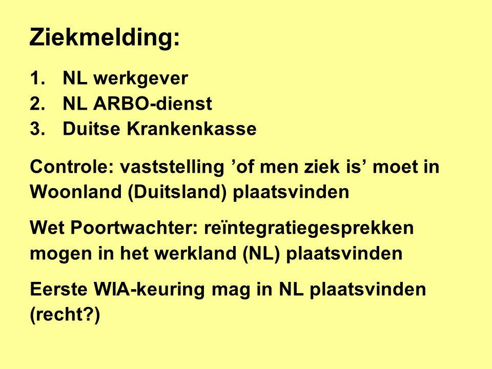 Ziekmelding: 1.NL werkgever 2.NL ARBO-dienst 3.Duitse Krankenkasse Controle: vaststelling 'of men ziek is' moet in Woonland (Duitsland) plaatsvinden Wet Poortwachter: reïntegratiegesprekken mogen in het werkland (NL) plaatsvinden Eerste WIA-keuring mag in NL plaatsvinden (recht?)