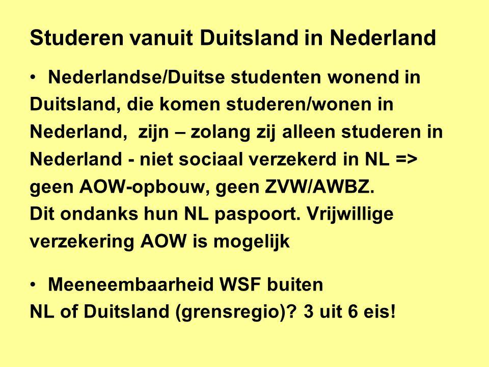 Studeren vanuit Duitsland in Nederland •Nederlandse/Duitse studenten wonend in Duitsland, die komen studeren/wonen in Nederland, zijn – zolang zij alleen studeren in Nederland - niet sociaal verzekerd in NL => geen AOW-opbouw, geen ZVW/AWBZ.