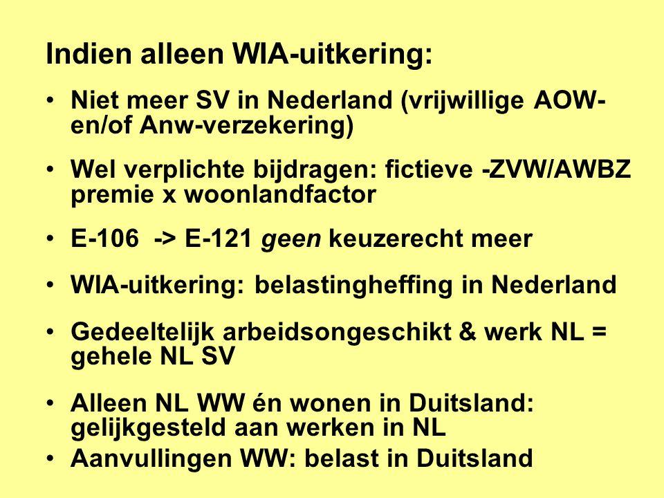 Indien alleen WIA-uitkering: •Niet meer SV in Nederland (vrijwillige AOW- en/of Anw-verzekering) •Wel verplichte bijdragen: fictieve -ZVW/AWBZ premie x woonlandfactor •E-106 -> E-121 geen keuzerecht meer •WIA-uitkering: belastingheffing in Nederland •Gedeeltelijk arbeidsongeschikt & werk NL = gehele NL SV •Alleen NL WW én wonen in Duitsland: gelijkgesteld aan werken in NL •Aanvullingen WW: belast in Duitsland
