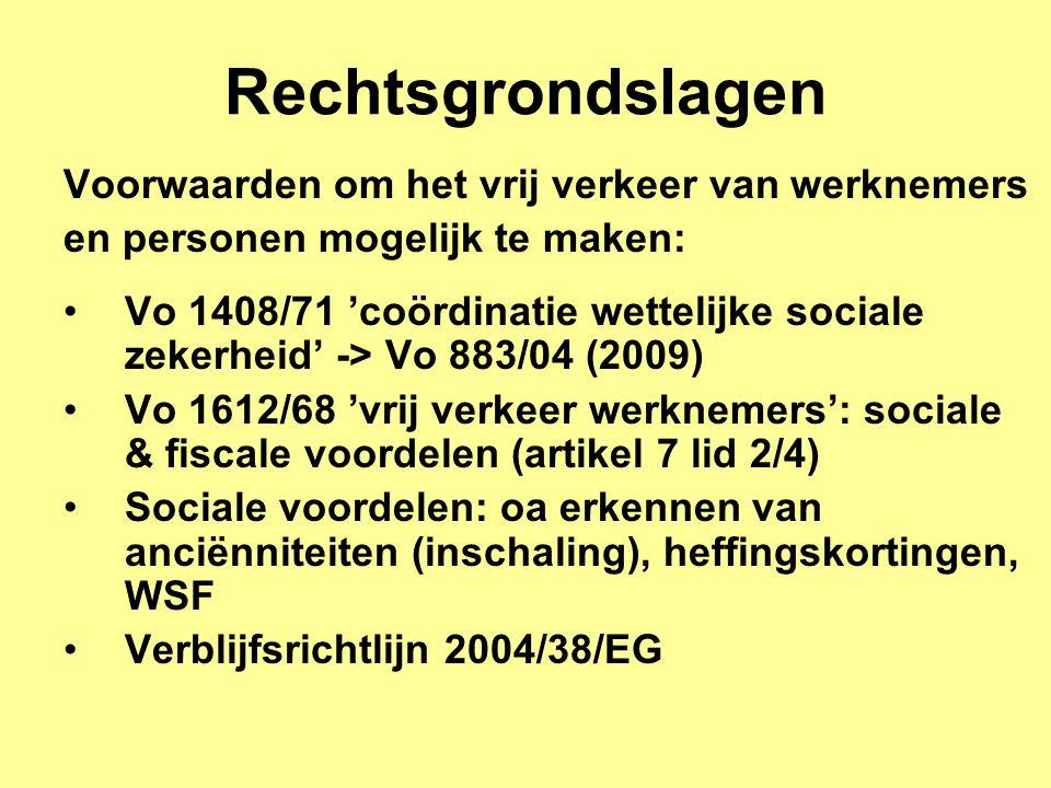 Rechtsgrondslagen Voorwaarden om het vrij verkeer van werknemers en personen mogelijk te maken: •Vo 1408/71 'coördinatie wettelijke sociale zekerheid' -> Vo 883/04 (2009) •Vo 1612/68 'vrij verkeer werknemers': sociale & fiscale voordelen (artikel 7 lid 2/4) •Sociale voordelen: oa erkennen van anciënniteiten (inschaling), heffingskortingen, WSF •Verblijfsrichtlijn 2004/38/EG