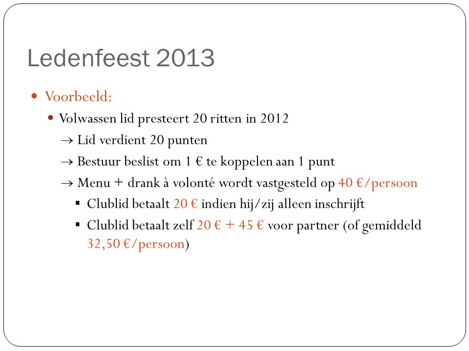 Ledenfeest 2013  Voorbeeld:  Volwassen lid presteert 20 ritten in 2012  Lid verdient 20 punten  Bestuur beslist om 1 € te koppelen aan 1 punt  Me