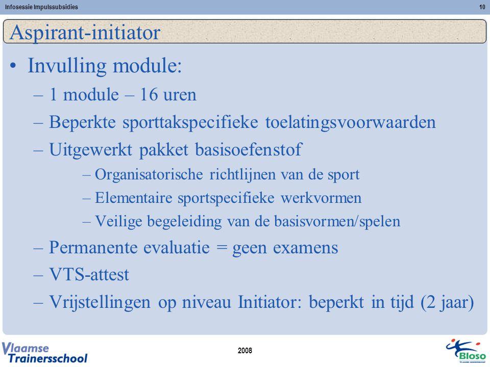 2008 Infosessie Impulssubsidies10 Aspirant-initiator •Invulling module: –1 module – 16 uren –Beperkte sporttakspecifieke toelatingsvoorwaarden –Uitgewerkt pakket basisoefenstof –Organisatorische richtlijnen van de sport –Elementaire sportspecifieke werkvormen –Veilige begeleiding van de basisvormen/spelen –Permanente evaluatie = geen examens –VTS-attest –Vrijstellingen op niveau Initiator: beperkt in tijd (2 jaar)