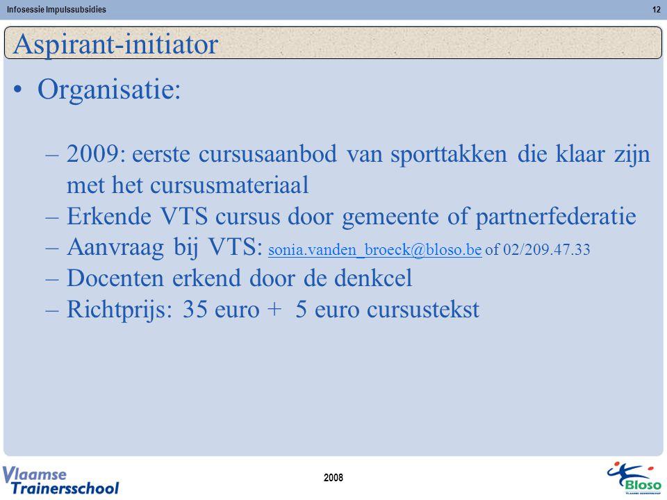 2008 Infosessie Impulssubsidies12 Aspirant-initiator •Organisatie: –2009: eerste cursusaanbod van sporttakken die klaar zijn met het cursusmateriaal –Erkende VTS cursus door gemeente of partnerfederatie –Aanvraag bij VTS: sonia.vanden_broeck@bloso.be of 02/209.47.33sonia.vanden_broeck@bloso.be –Docenten erkend door de denkcel –Richtprijs: 35 euro + 5 euro cursustekst