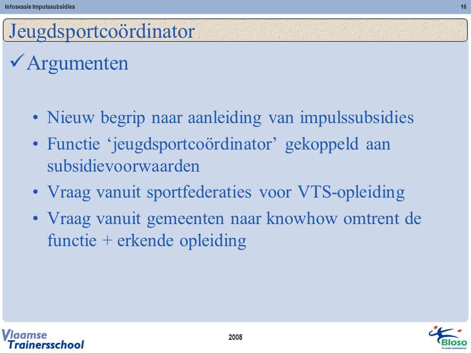 2008 Infosessie Impulssubsidies16 Jeugdsportcoördinator  Argumenten •Nieuw begrip naar aanleiding van impulssubsidies •Functie 'jeugdsportcoördinator