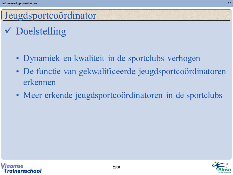 2008 Infosessie Impulssubsidies17 Jeugdsportcoördinator  Doelstelling •Dynamiek en kwaliteit in de sportclubs verhogen •De functie van gekwalificeerd