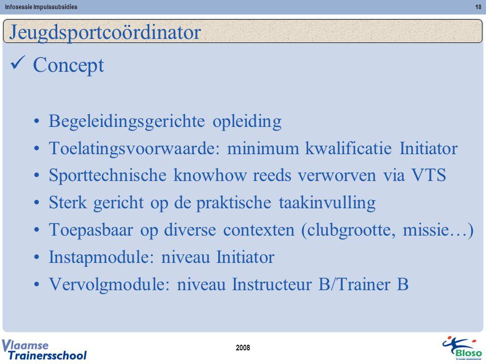 2008 Infosessie Impulssubsidies18 Jeugdsportcoördinator  Concept •Begeleidingsgerichte opleiding •Toelatingsvoorwaarde: minimum kwalificatie Initiato