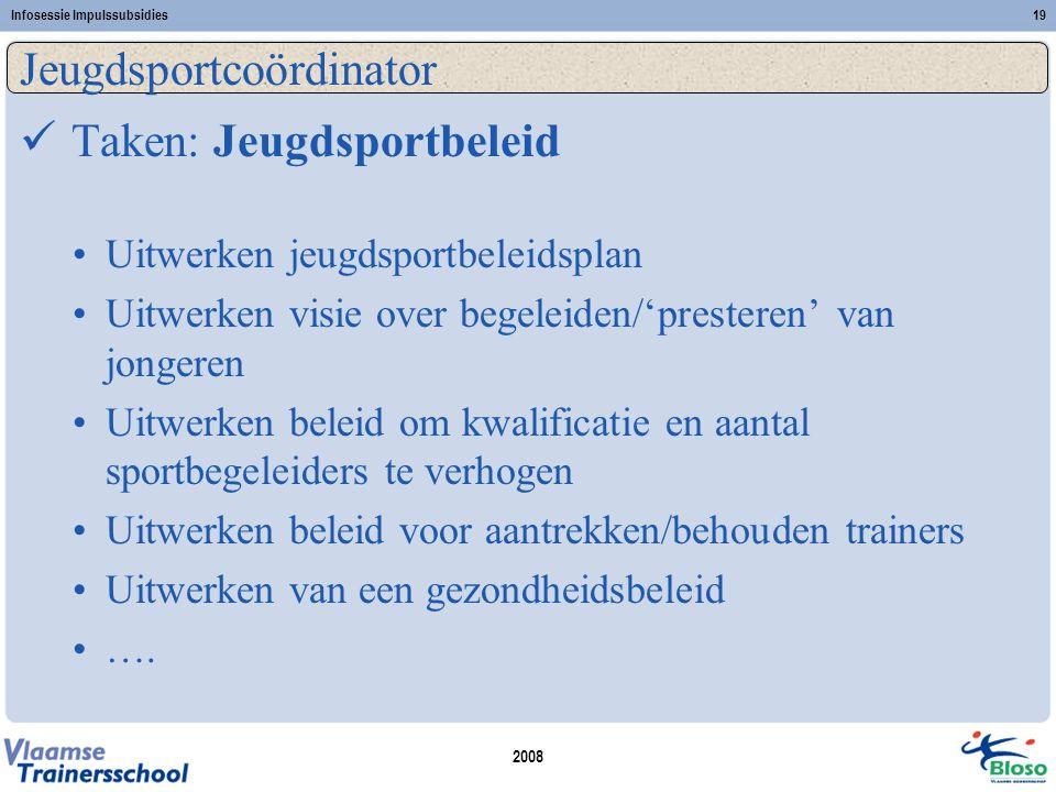 2008 Infosessie Impulssubsidies19 Jeugdsportcoördinator  Taken: Jeugdsportbeleid •Uitwerken jeugdsportbeleidsplan •Uitwerken visie over begeleiden/'p