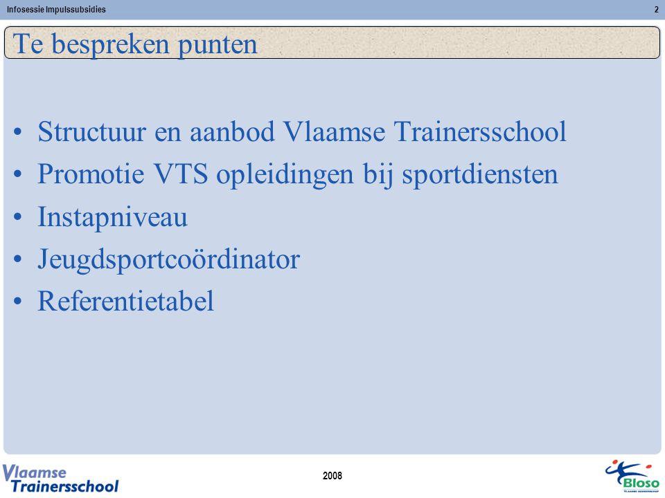 2008 Infosessie Impulssubsidies2 Te bespreken punten •Structuur en aanbod Vlaamse Trainersschool •Promotie VTS opleidingen bij sportdiensten •Instapni