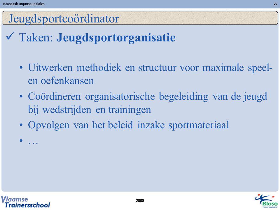 2008 Infosessie Impulssubsidies22 Jeugdsportcoördinator  Taken: Jeugdsportorganisatie •Uitwerken methodiek en structuur voor maximale speel- en oefen