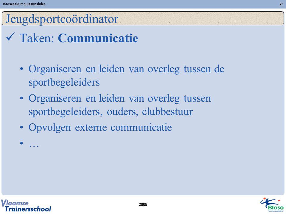 2008 Infosessie Impulssubsidies23 Jeugdsportcoördinator  Taken: Communicatie •Organiseren en leiden van overleg tussen de sportbegeleiders •Organiseren en leiden van overleg tussen sportbegeleiders, ouders, clubbestuur •Opvolgen externe communicatie •…