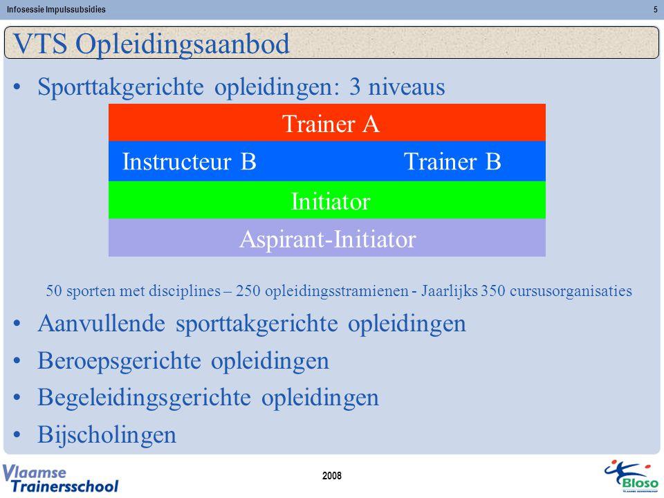 2008 Infosessie Impulssubsidies5 VTS Opleidingsaanbod •Sporttakgerichte opleidingen: 3 niveaus 50 sporten met disciplines – 250 opleidingsstramienen -
