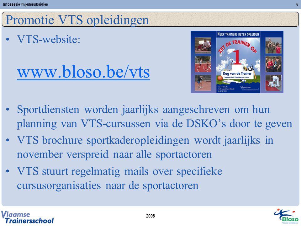 2008 Infosessie Impulssubsidies6 Promotie VTS opleidingen •VTS-website: www.bloso.be/vts www.bloso.be/vts •Sportdiensten worden jaarlijks aangeschreven om hun planning van VTS-cursussen via de DSKO's door te geven •VTS brochure sportkaderopleidingen wordt jaarlijks in november verspreid naar alle sportactoren •VTS stuurt regelmatig mails over specifieke cursusorganisaties naar de sportactoren