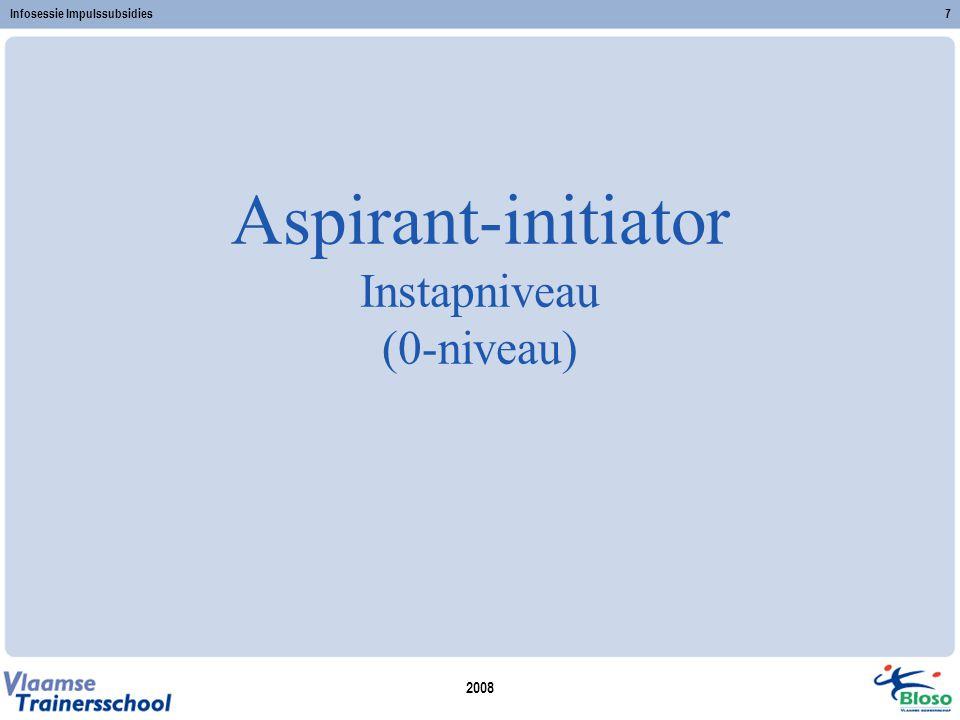 2008 Infosessie Impulssubsidies7 Aspirant-initiator Instapniveau (0-niveau)