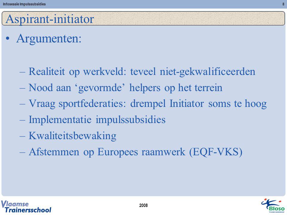 2008 Infosessie Impulssubsidies8 Aspirant-initiator •Argumenten: –Realiteit op werkveld: teveel niet-gekwalificeerden –Nood aan 'gevormde' helpers op het terrein –Vraag sportfederaties: drempel Initiator soms te hoog –Implementatie impulssubsidies –Kwaliteitsbewaking –Afstemmen op Europees raamwerk (EQF-VKS)