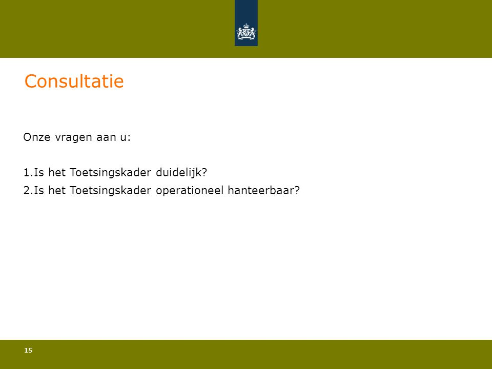 15 Consultatie Onze vragen aan u: 1.Is het Toetsingskader duidelijk? 2.Is het Toetsingskader operationeel hanteerbaar?