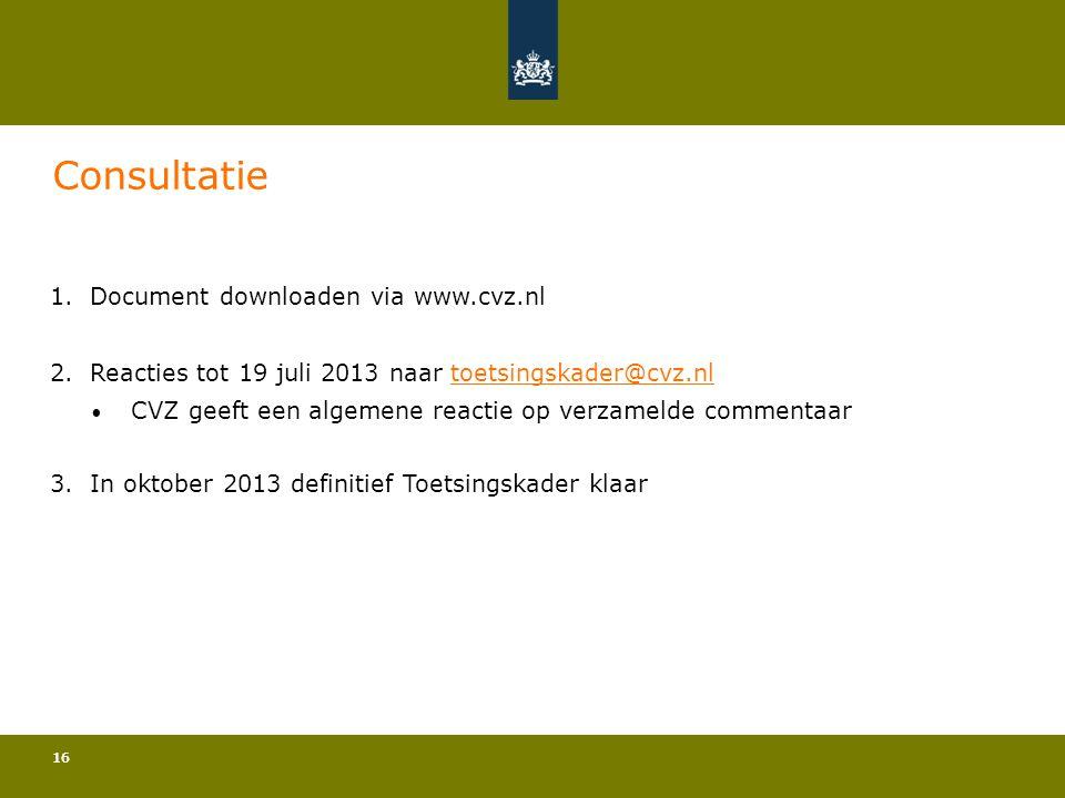 16 Consultatie 1.Document downloaden via www.cvz.nl 2.Reacties tot 19 juli 2013 naar toetsingskader@cvz.nltoetsingskader@cvz.nl • CVZ geeft een algeme
