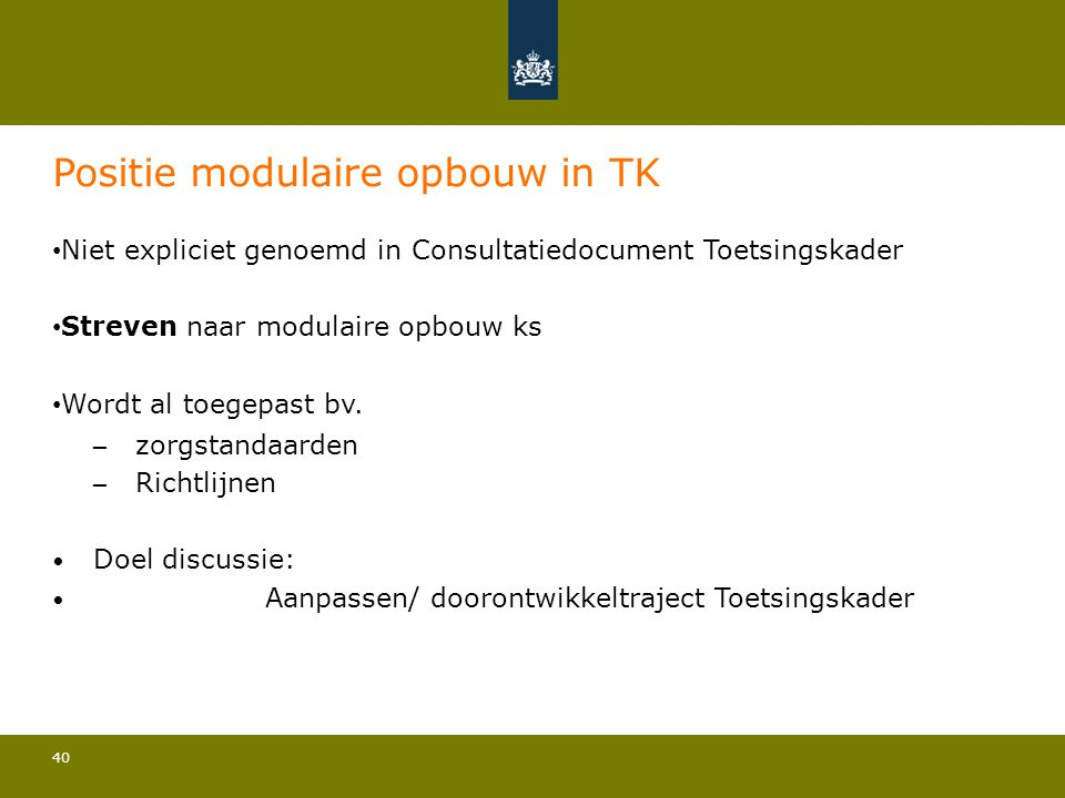 40 Positie modulaire opbouw in TK • Niet expliciet genoemd in Consultatiedocument Toetsingskader • Streven naar modulaire opbouw ks • Wordt al toegepa