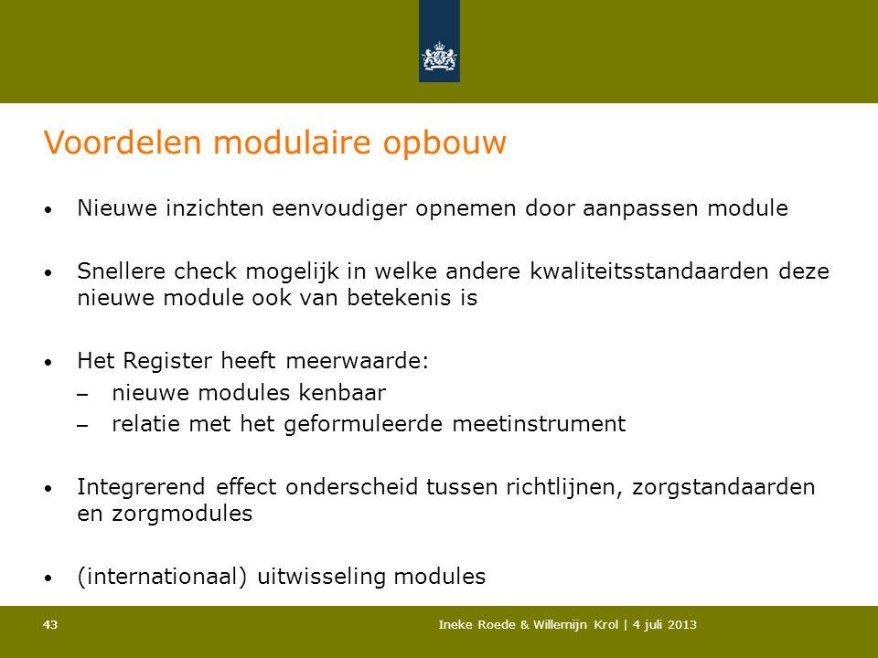 43Ineke Roede & Willemijn Krol | 4 juli 201343 Voordelen modulaire opbouw • Nieuwe inzichten eenvoudiger opnemen door aanpassen module • Snellere chec