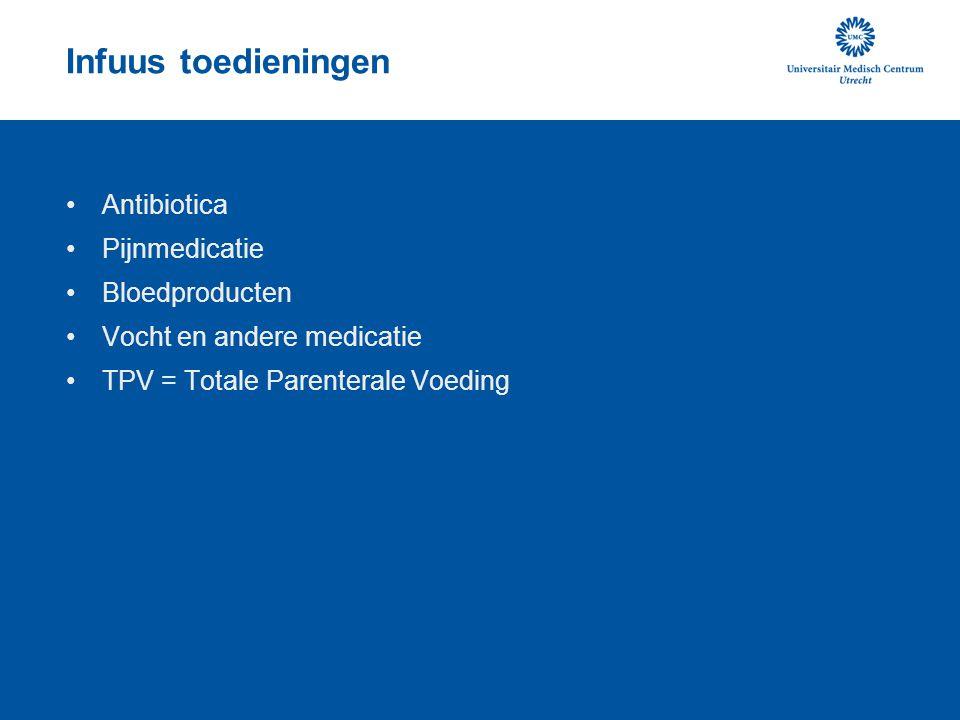 Infuus toedieningen •Antibiotica •Pijnmedicatie •Bloedproducten •Vocht en andere medicatie •TPV = Totale Parenterale Voeding