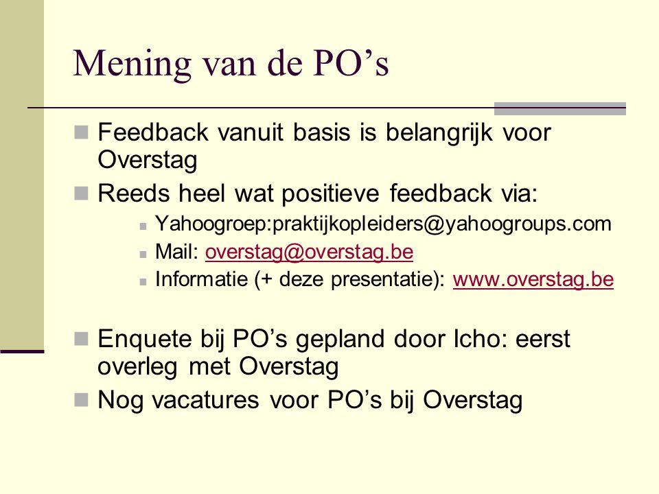 Mening van de PO's  Feedback vanuit basis is belangrijk voor Overstag  Reeds heel wat positieve feedback via:  Yahoogroep:praktijkopleiders@yahoogroups.com  Mail: overstag@overstag.beoverstag@overstag.be  Informatie (+ deze presentatie): www.overstag.bewww.overstag.be  Enquete bij PO's gepland door Icho: eerst overleg met Overstag  Nog vacatures voor PO's bij Overstag