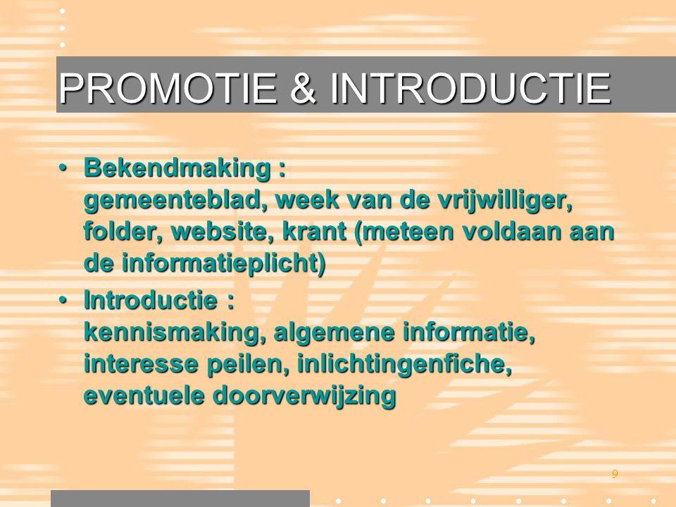 9 PROMOTIE & INTRODUCTIE •Bekendmaking : gemeenteblad, week van de vrijwilliger, folder, website, krant (meteen voldaan aan de informatieplicht) •Intr